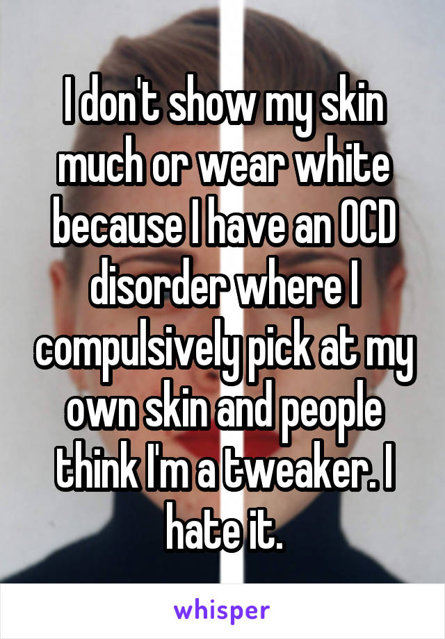 I don't show my skin much or wear white because I have an OCD disorder where I compulsively pick at my own skin and people think I'm a tweaker. I hate it.