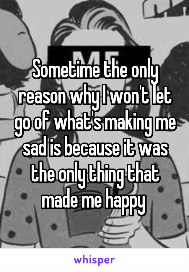 Sometime the only reason why I won't let go of what's making me sad is because it was the only thing that made me happy