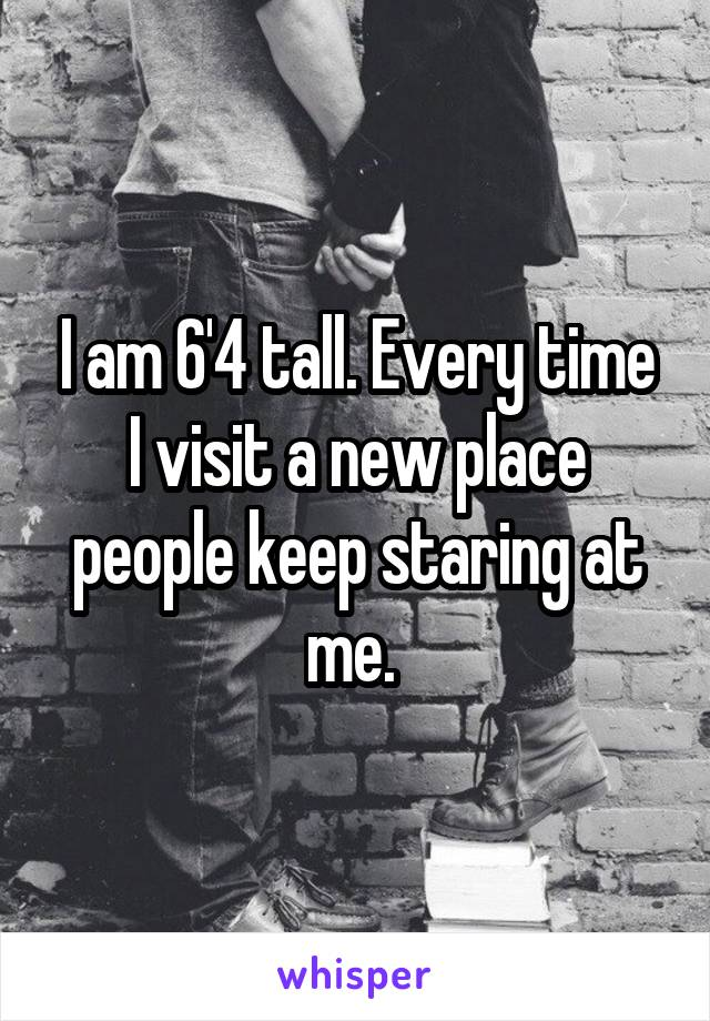I am 6'4 tall. Every time I visit a new place people keep staring at me.