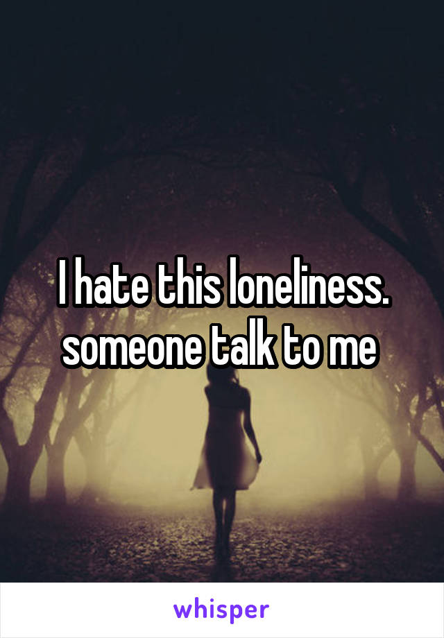 I hate this loneliness. someone talk to me