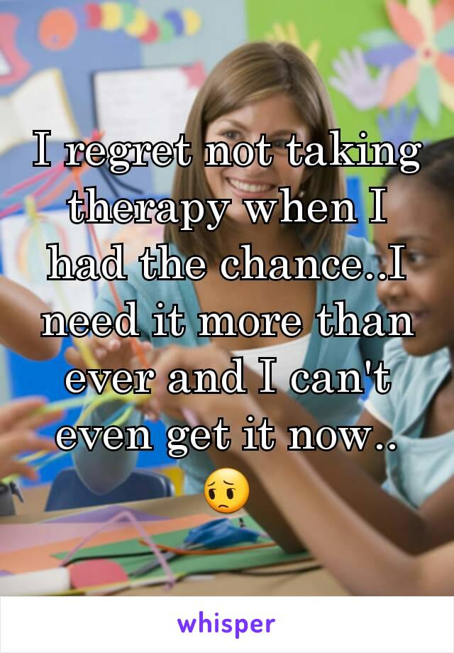 I regret not taking therapy when I had the chance..I need it more than ever and I can't even get it now.. 😔
