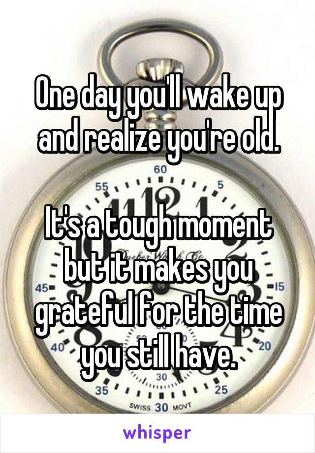 One day you'll wake up and realize you're old.  It's a tough moment but it makes you grateful for the time you still have.