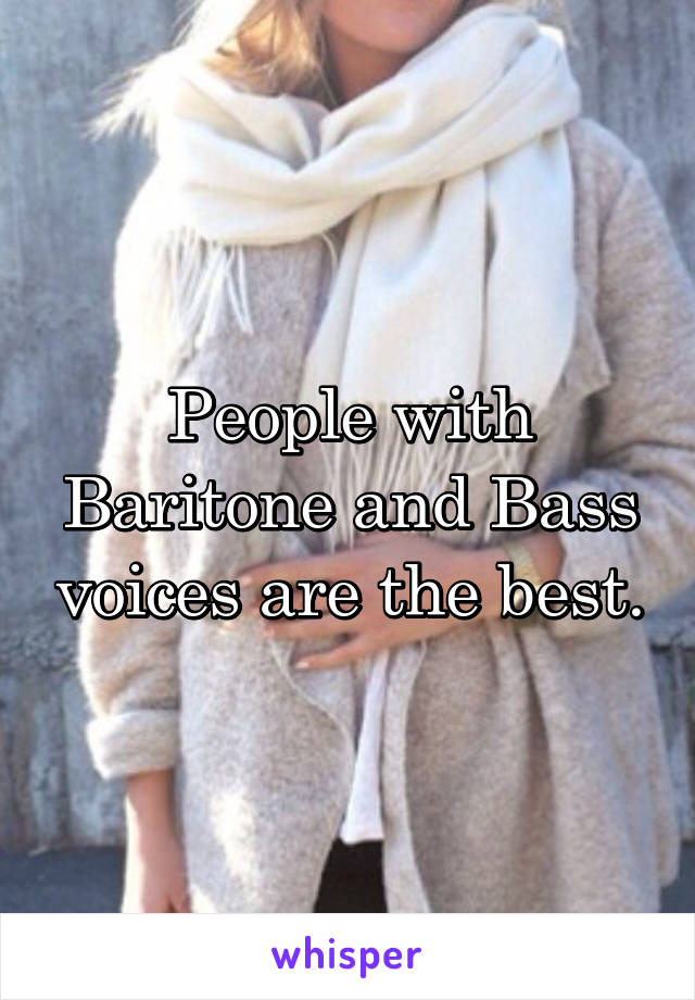 People with Baritone and Bass voices are the best.