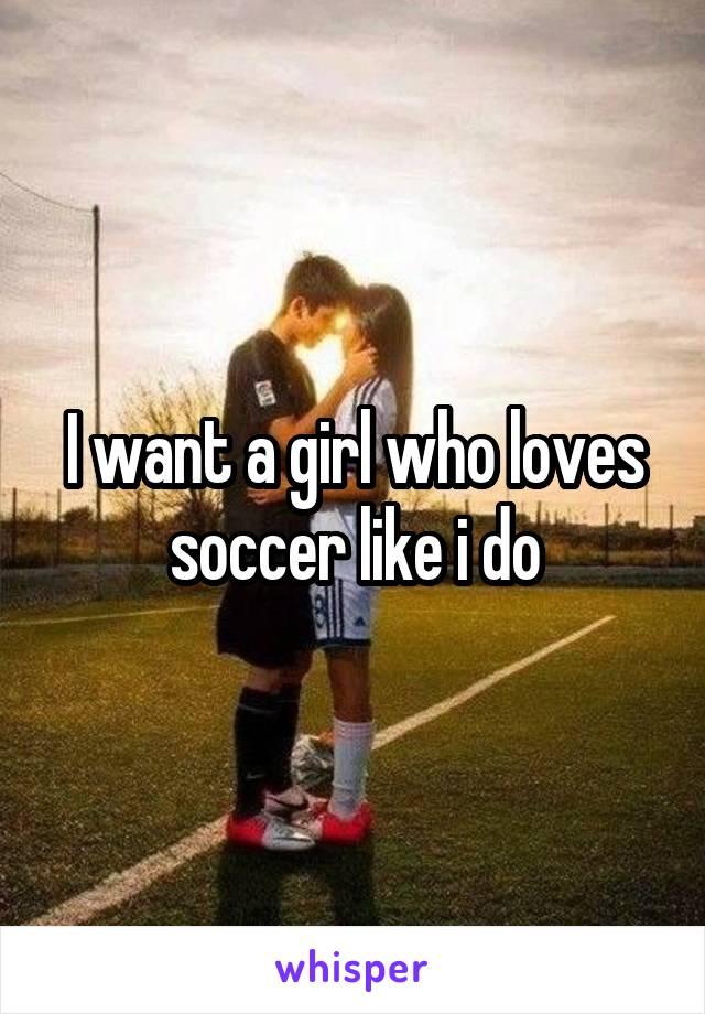 I want a girl who loves soccer like i do