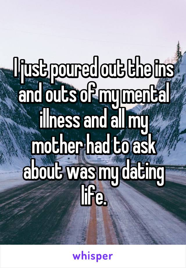 I just poured out the ins and outs of my mental illness and all my mother had to ask about was my dating life.