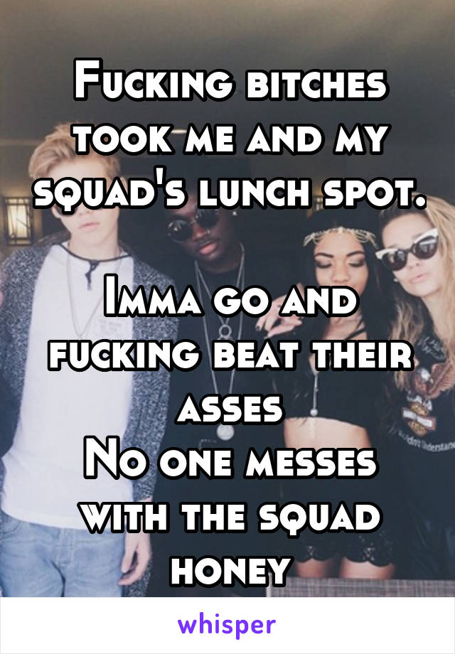 Fucking bitches took me and my squad's lunch spot.  Imma go and fucking beat their asses No one messes with the squad honey