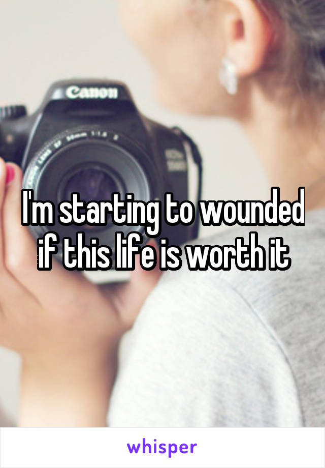 I'm starting to wounded if this life is worth it