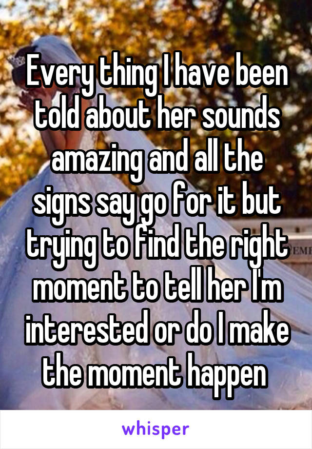Every thing I have been told about her sounds amazing and all the signs say go for it but trying to find the right moment to tell her I'm interested or do I make the moment happen
