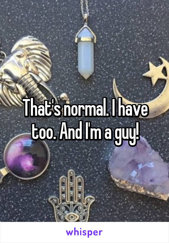 That's normal. I have too. And I'm a guy!