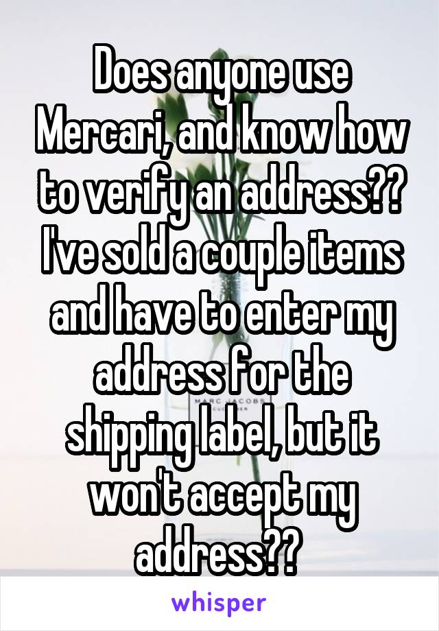 Does anyone use Mercari, and know how to verify an address?? I've sold a couple items and have to enter my address for the shipping label, but it won't accept my address??