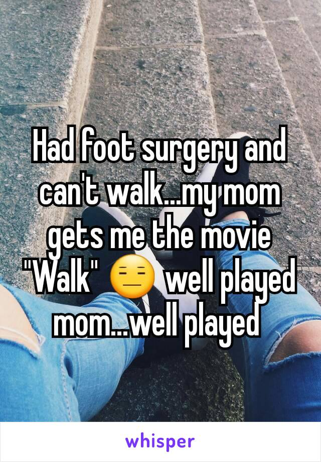 "Had foot surgery and can't walk...my mom gets me the movie ""Walk"" 😑 well played mom...well played"