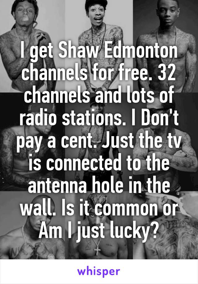 I get Shaw Edmonton channels for free. 32 channels and lots of radio stations. I Don't pay a cent. Just the tv is connected to the antenna hole in the wall. Is it common or Am I just lucky?