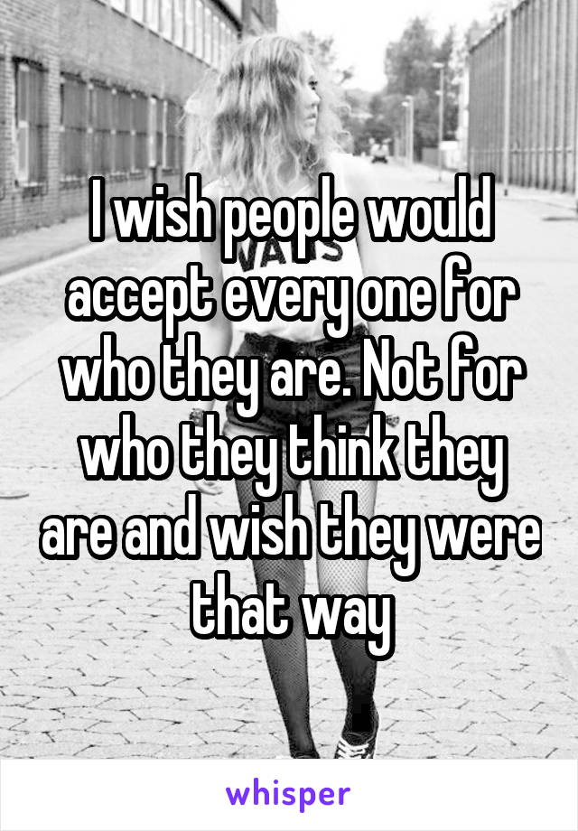 I wish people would accept every one for who they are. Not for who they think they are and wish they were that way