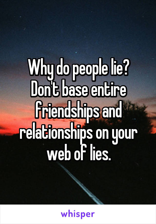 Why do people lie? Don't base entire friendships and relationships on your web of lies.