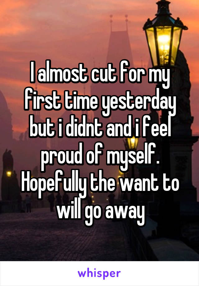 I almost cut for my first time yesterday but i didnt and i feel proud of myself. Hopefully the want to will go away