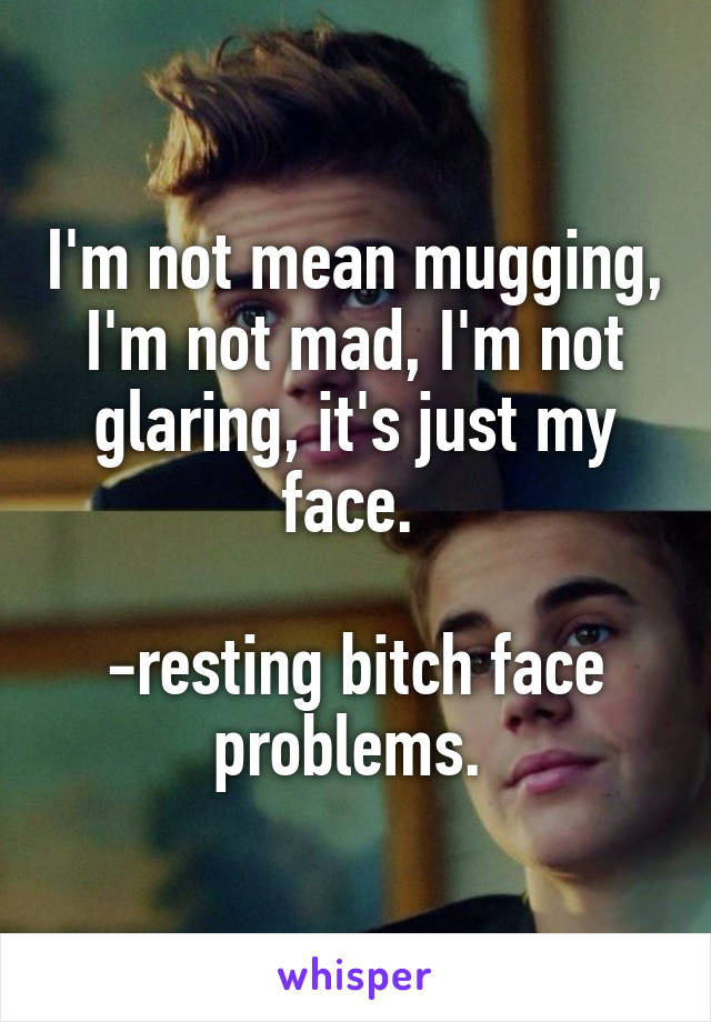 I'm not mean mugging, I'm not mad, I'm not glaring, it's just my face.   -resting bitch face problems.