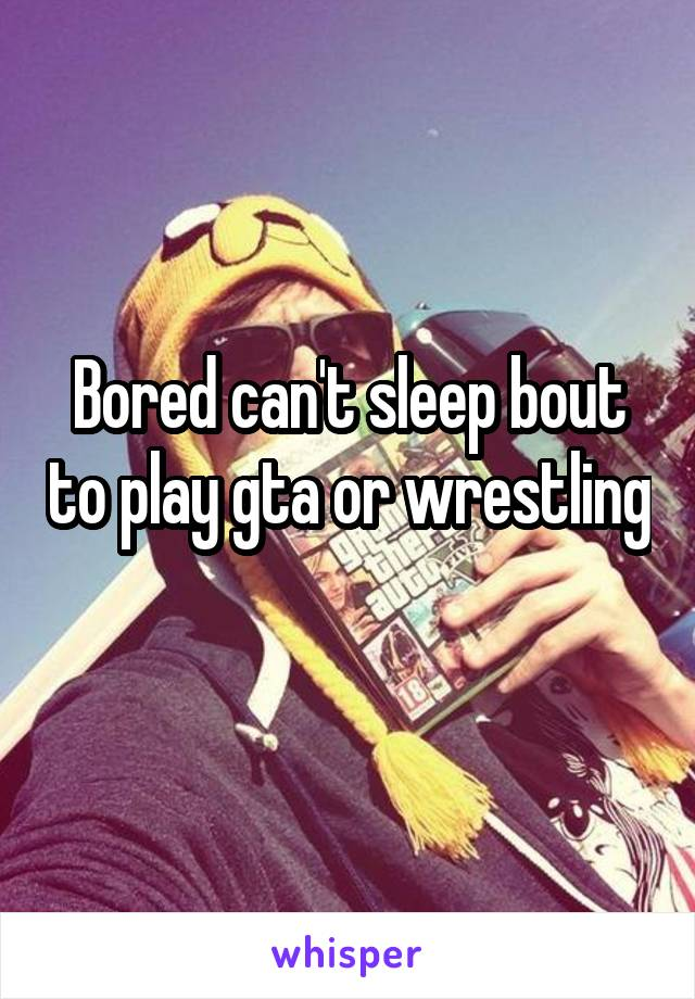 Bored can't sleep bout to play gta or wrestling