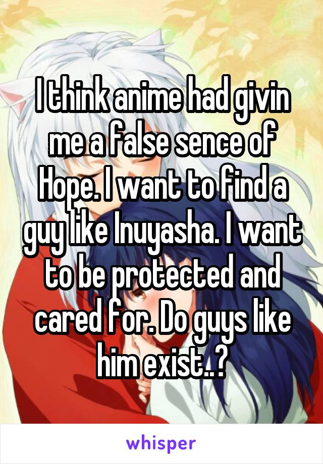 I think anime had givin me a false sence of Hope. I want to find a guy like Inuyasha. I want to be protected and cared for. Do guys like him exist..?
