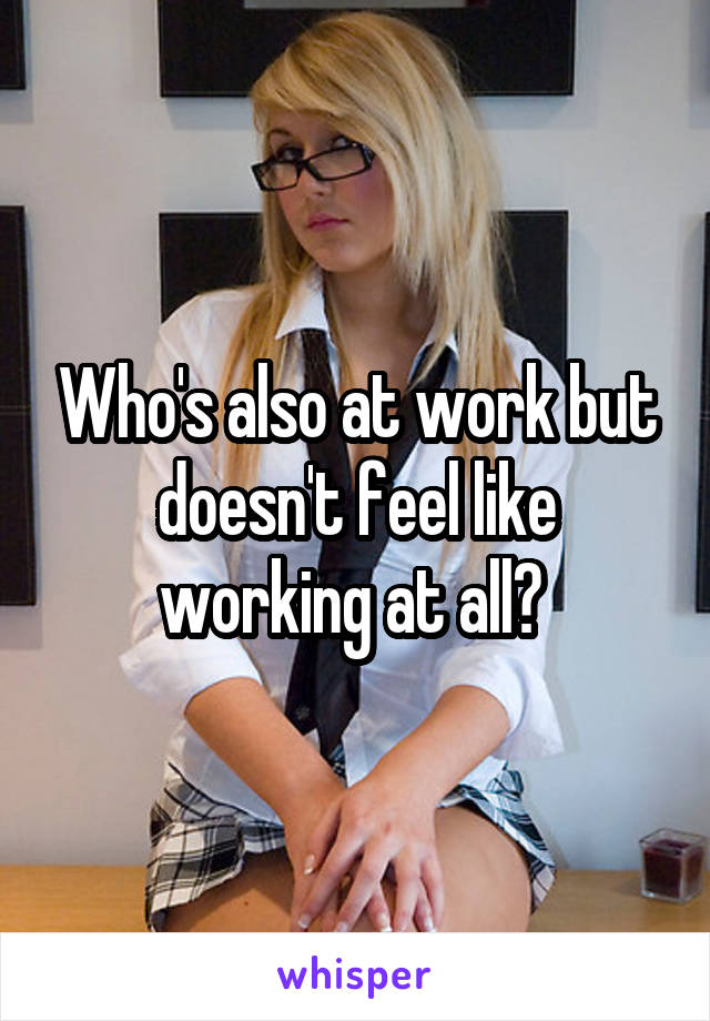 Who's also at work but doesn't feel like working at all?
