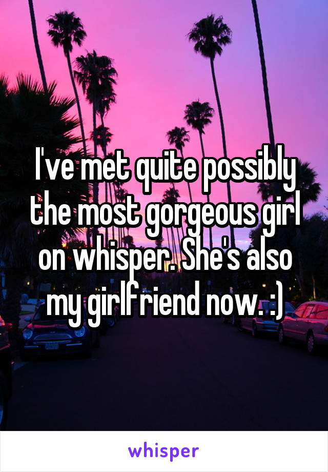 I've met quite possibly the most gorgeous girl on whisper. She's also my girlfriend now. :)
