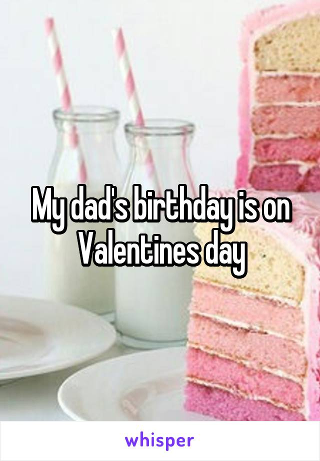 My dad's birthday is on Valentines day