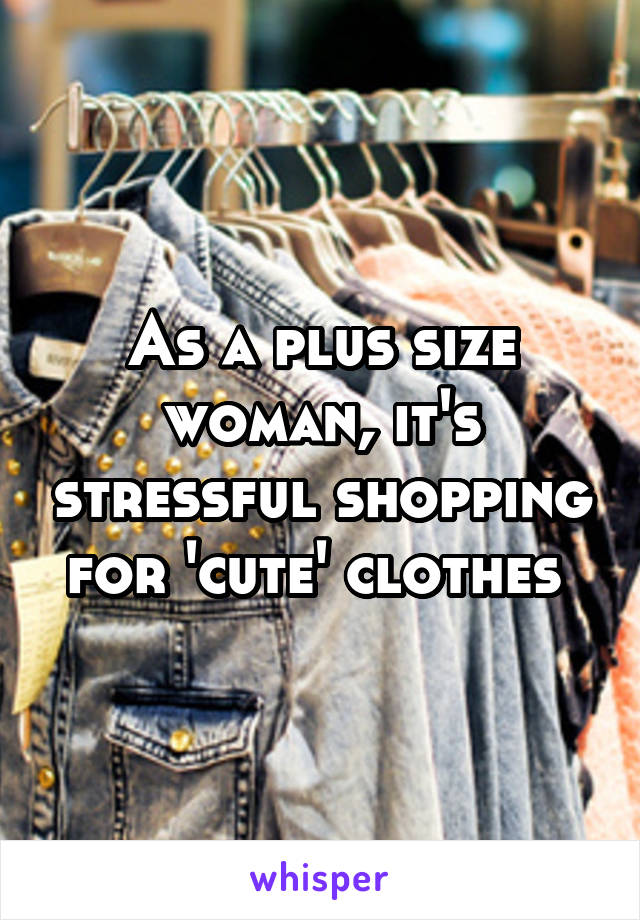 As a plus size woman, it's stressful shopping for 'cute' clothes