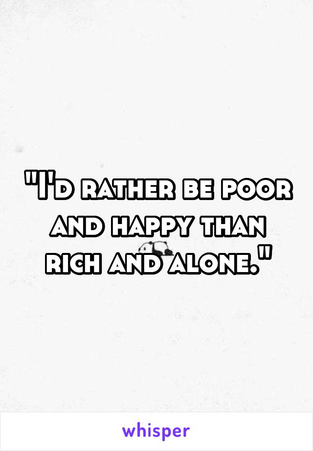 """""""I'd rather be poor and happy than rich and alone."""""""