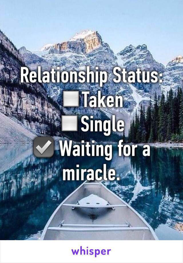 Relationship Status:  ◽️Taken  ◽️Single  ☑️ Waiting for a miracle.