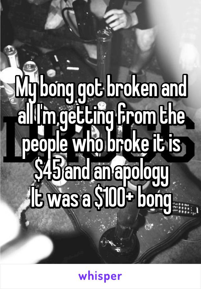 My bong got broken and all I'm getting from the people who broke it is $45 and an apology It was a $100+ bong