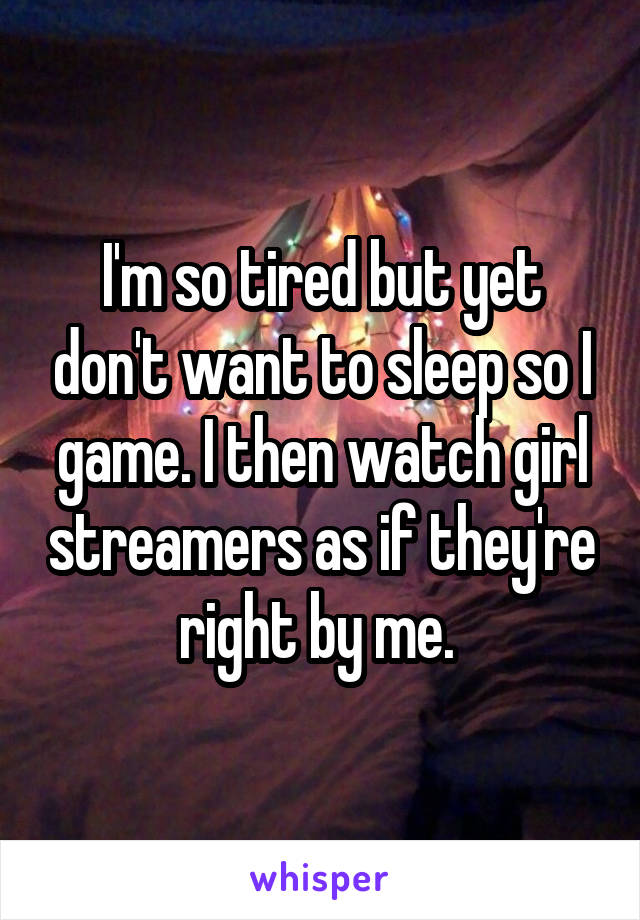 I'm so tired but yet don't want to sleep so I game. I then watch girl streamers as if they're right by me.