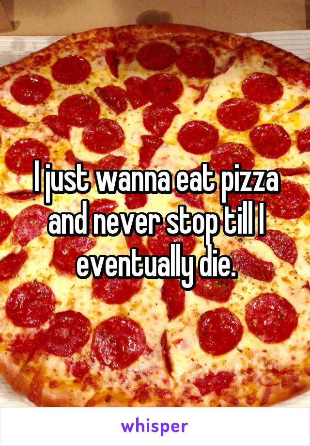I just wanna eat pizza and never stop till I eventually die.