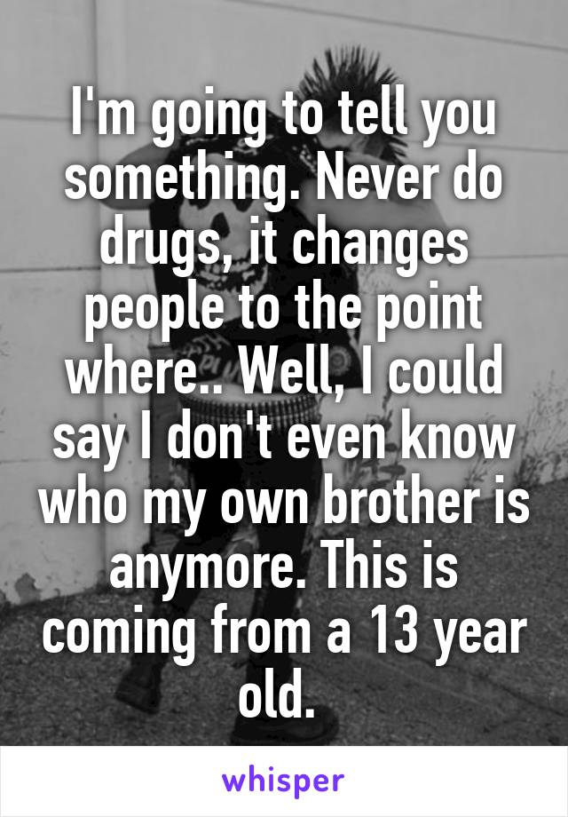 I'm going to tell you something. Never do drugs, it changes people to the point where.. Well, I could say I don't even know who my own brother is anymore. This is coming from a 13 year old.