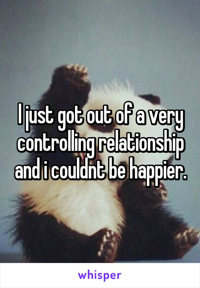 I just got out of a very controlling relationship and i couldnt be happier.