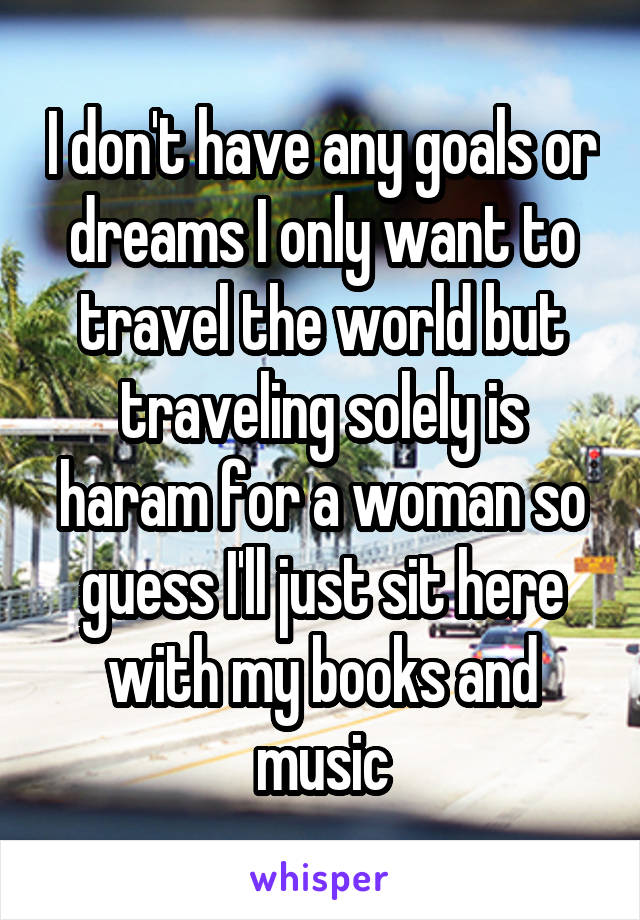 I don't have any goals or dreams I only want to travel the world but traveling solely is haram for a woman so guess I'll just sit here with my books and music