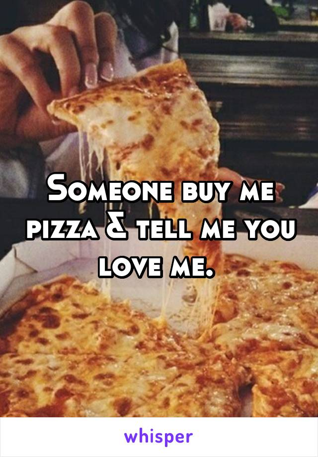 Someone buy me pizza & tell me you love me.