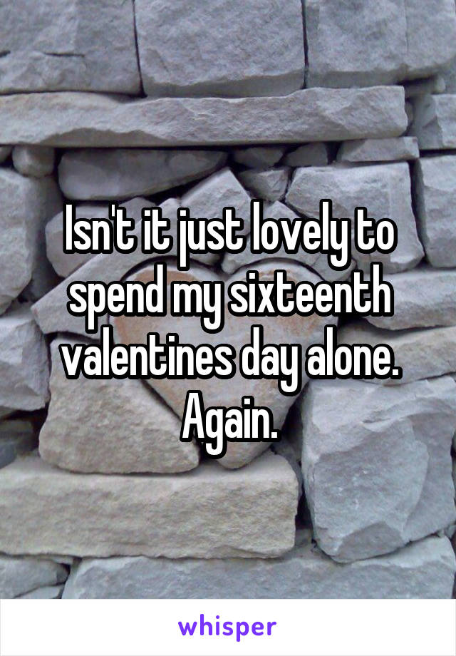 Isn't it just lovely to spend my sixteenth valentines day alone. Again.