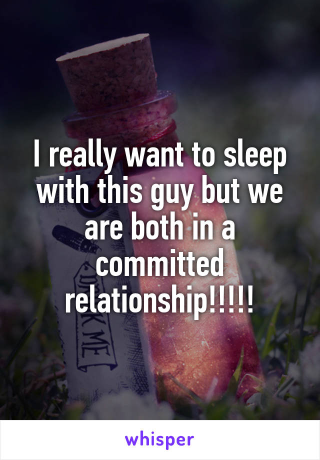 I really want to sleep with this guy but we are both in a committed relationship!!!!!