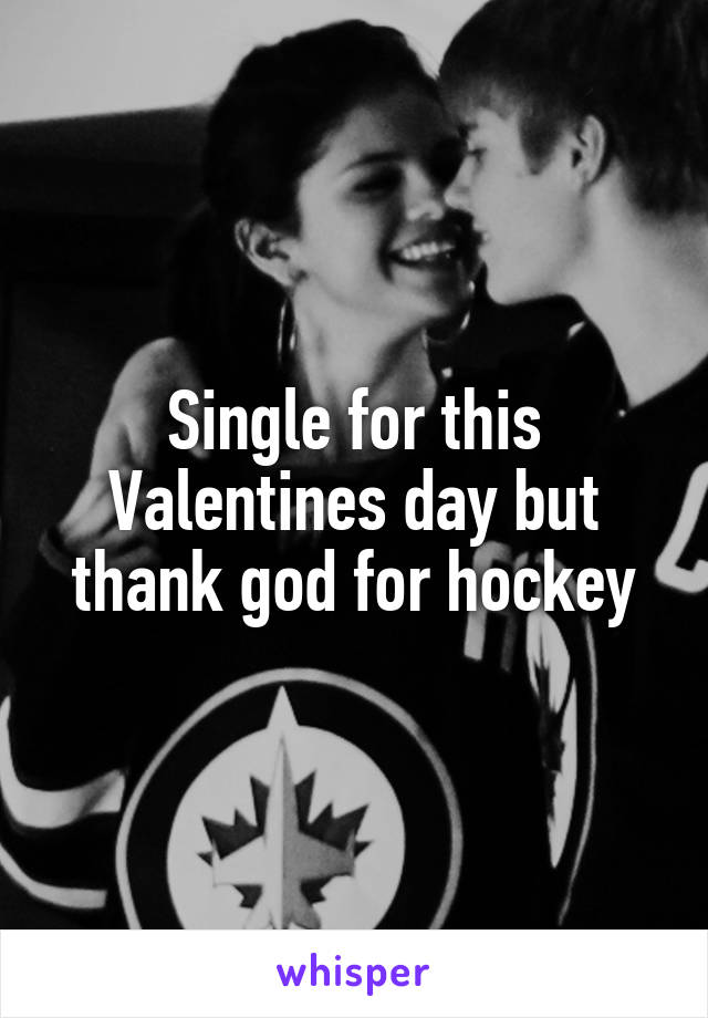 Single for this Valentines day but thank god for hockey