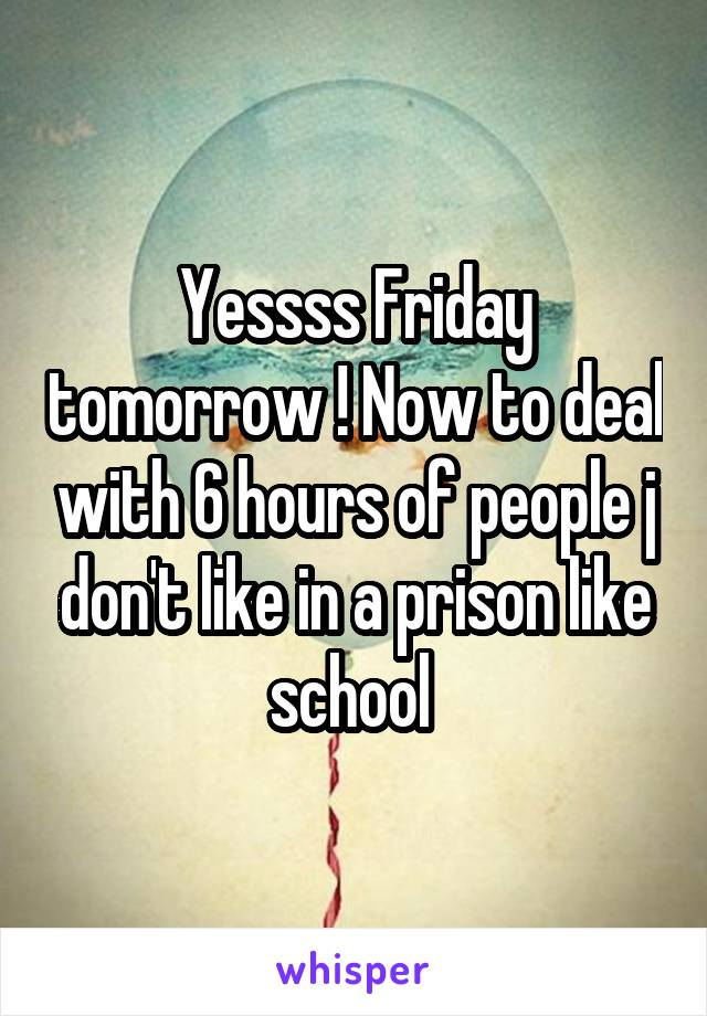 Yessss Friday tomorrow ! Now to deal with 6 hours of people j don't like in a prison like school