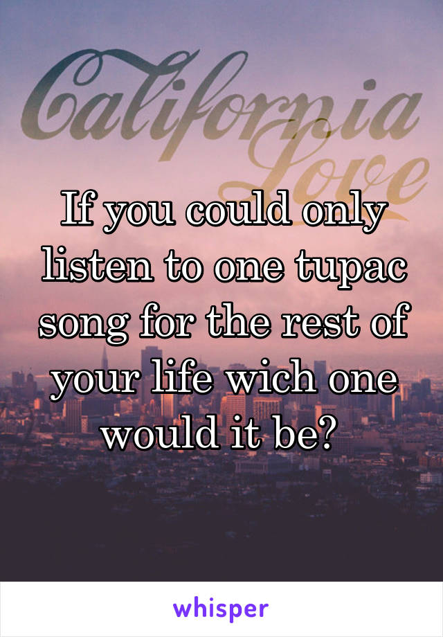 If you could only listen to one tupac song for the rest of your life wich one would it be?