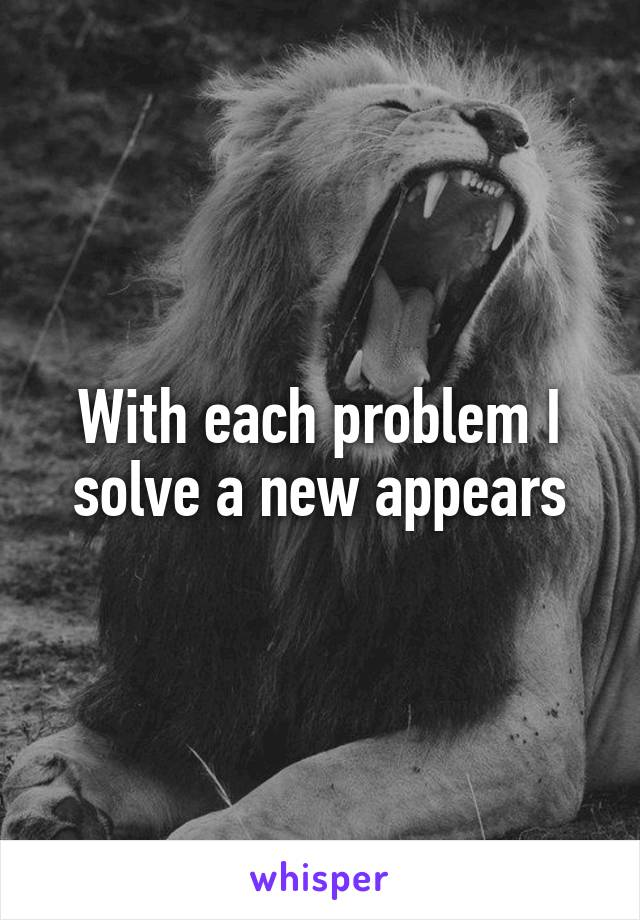 With each problem I solve a new appears