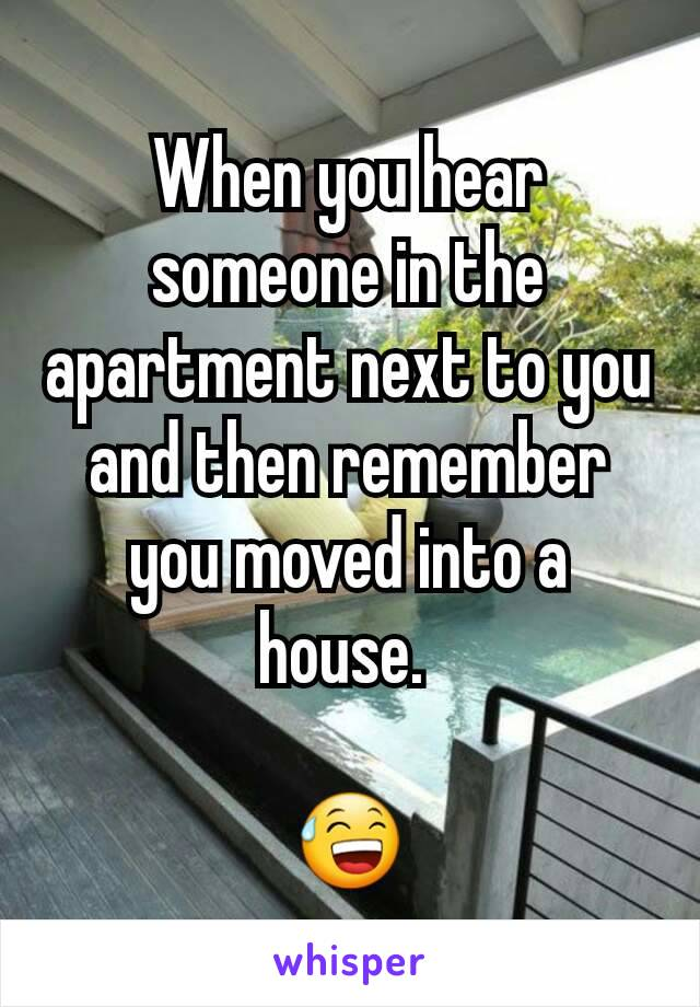 When you hear someone in the apartment next to you and then remember you moved into a house.   😅
