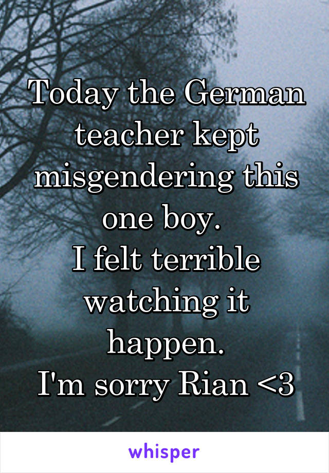 Today the German teacher kept misgendering this one boy.  I felt terrible watching it happen. I'm sorry Rian <3