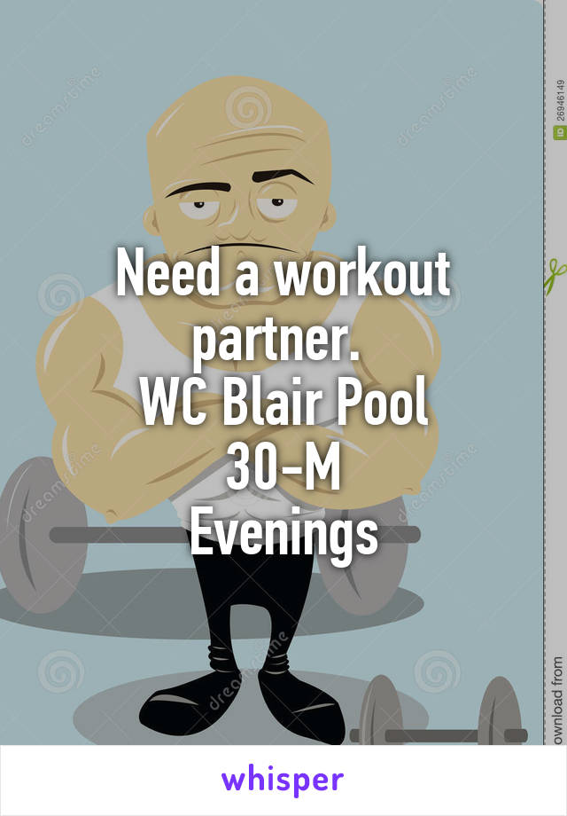 Need a workout partner.  WC Blair Pool 30-M Evenings