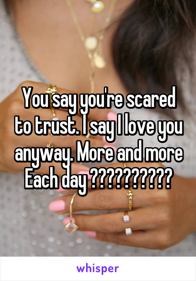 You say you're scared to trust. I say I love you anyway. More and more Each day ❤️❤️❤️❤️❤️
