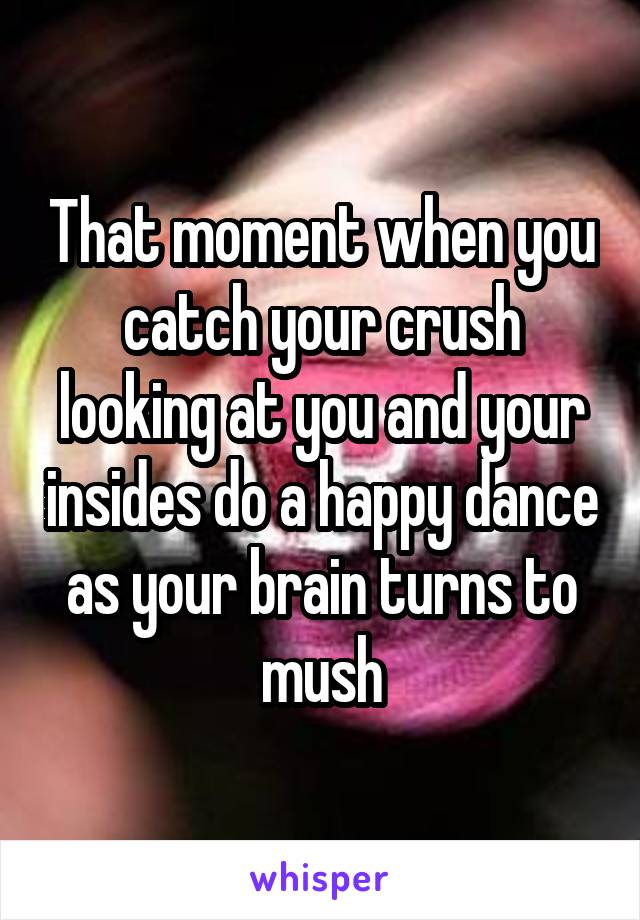 That moment when you catch your crush looking at you and your insides do a happy dance as your brain turns to mush