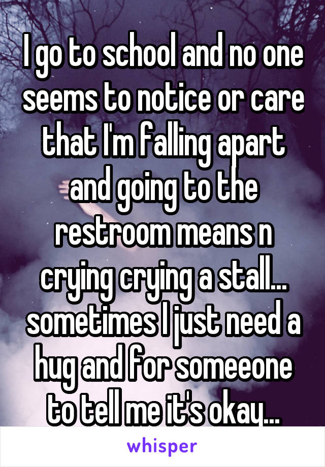 I go to school and no one seems to notice or care that I'm falling apart and going to the restroom means n crying crying a stall... sometimes I just need a hug and for someeone to tell me it's okay...
