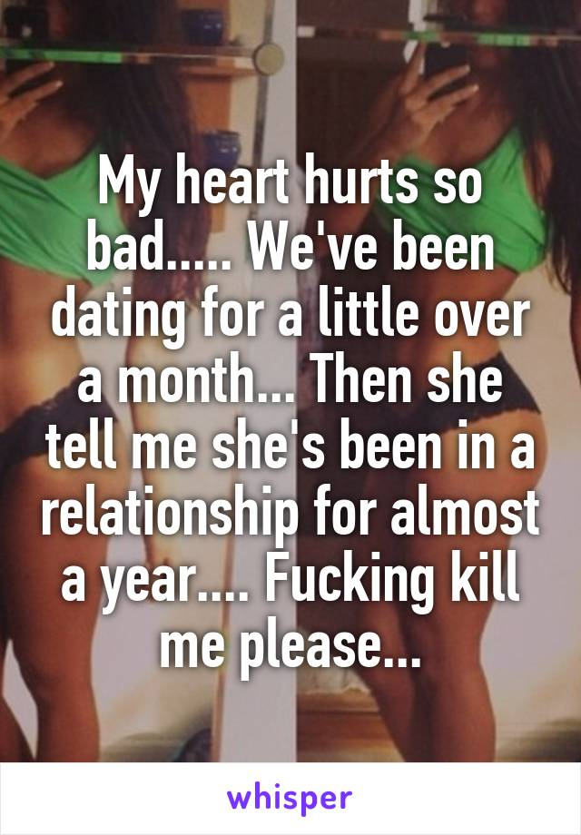 My heart hurts so bad..... We've been dating for a little over a month... Then she tell me she's been in a relationship for almost a year.... Fucking kill me please...