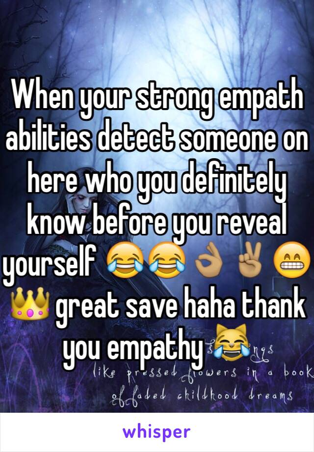 When your strong empath abilities detect someone on here who you definitely know before you reveal yourself 😂😂👌🏽✌🏽️😁👑 great save haha thank you empathy 😹