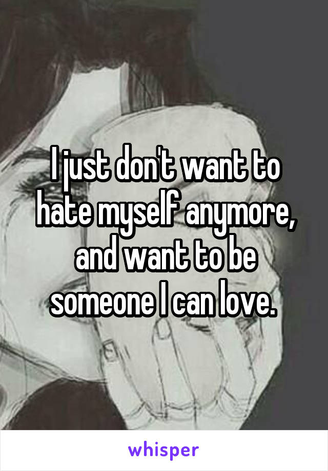 I just don't want to hate myself anymore, and want to be someone I can love.
